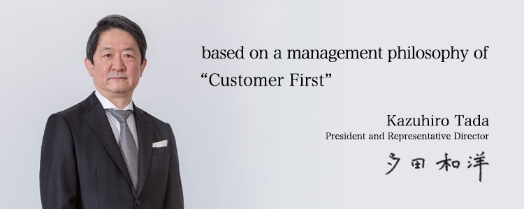 "Creating new lifestyles and value based on a management philosophy of ""Customer First"". Kazuhiro Tada / President and Representative Director"